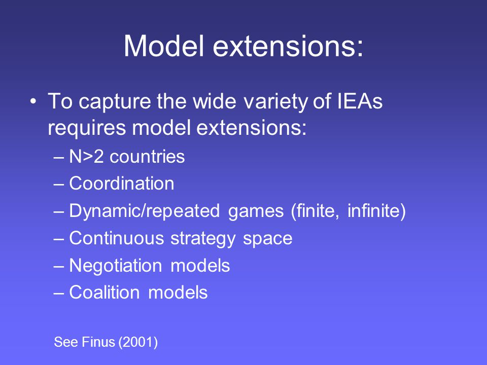 Model extensions: To capture the wide variety of IEAs requires model extensions: N>2 countries. Coordination.