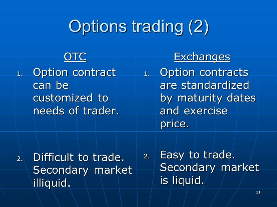 Options trading (2) OTC. Option contract can be customized to needs of trader. Difficult to trade. Secondary market illiquid.