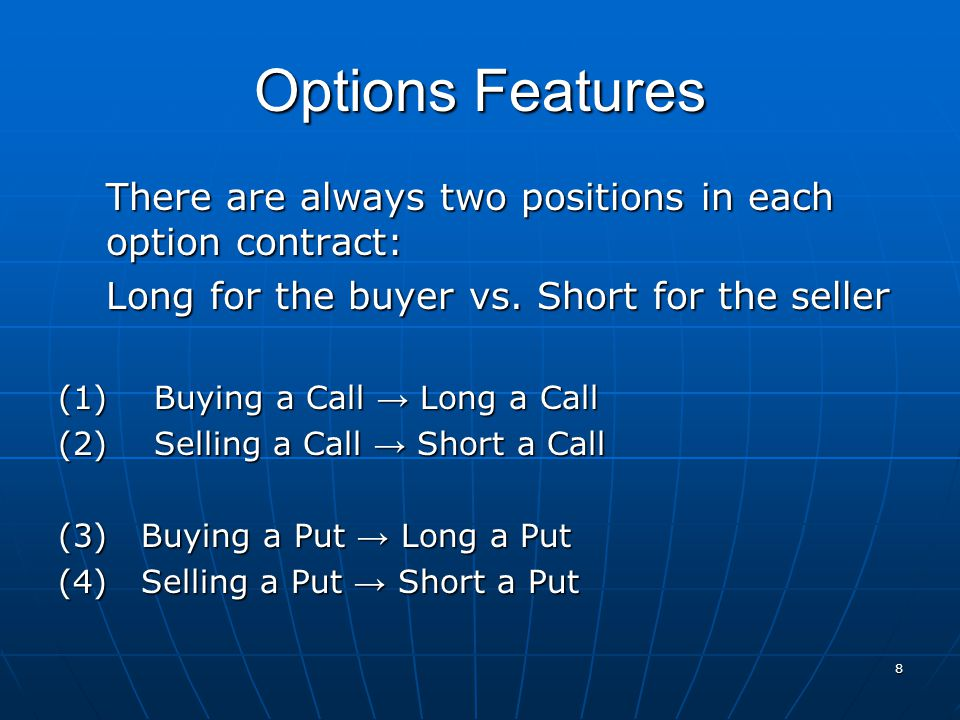 Options Features There are always two positions in each option contract: Long for the buyer vs. Short for the seller.