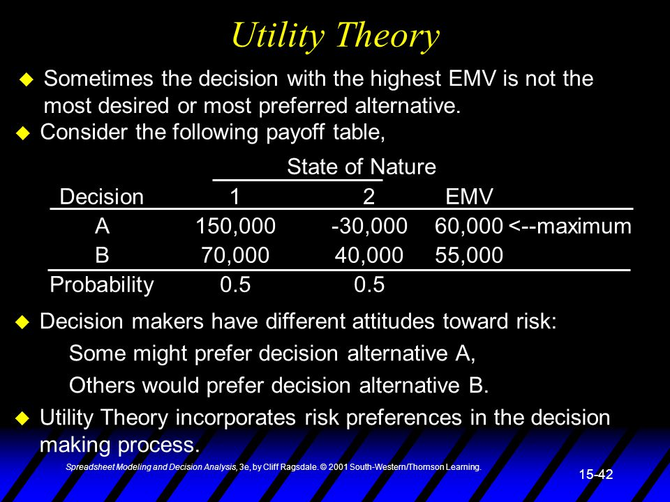 Utility Theory Sometimes the decision with the highest EMV is not the most desired or most preferred alternative.