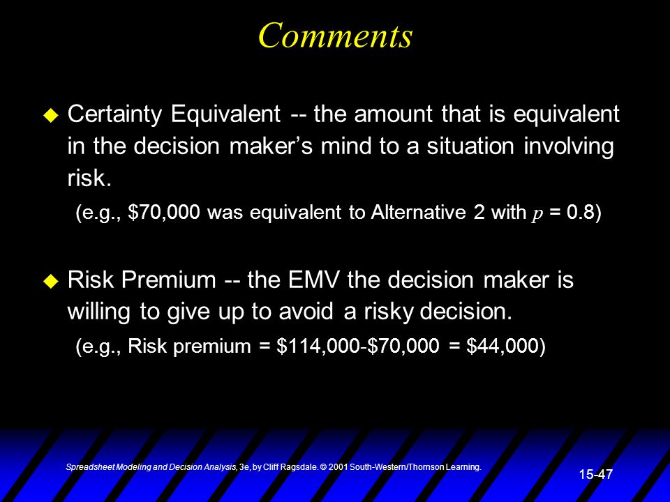 Comments Certainty Equivalent -- the amount that is equivalent in the decision maker's mind to a situation involving risk.