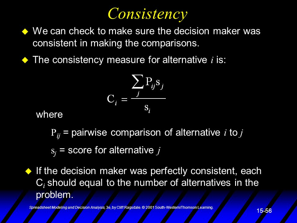 Consistency We can check to make sure the decision maker was consistent in making the comparisons. The consistency measure for alternative i is: