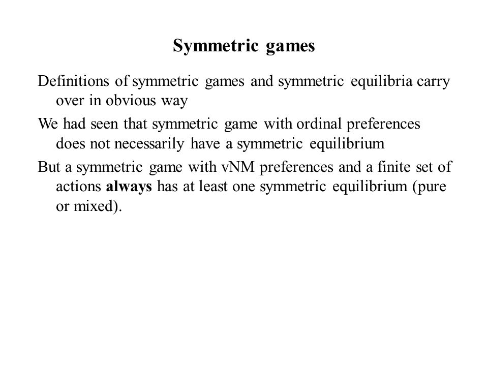 Symmetric games Definitions of symmetric games and symmetric equilibria carry over in obvious way.