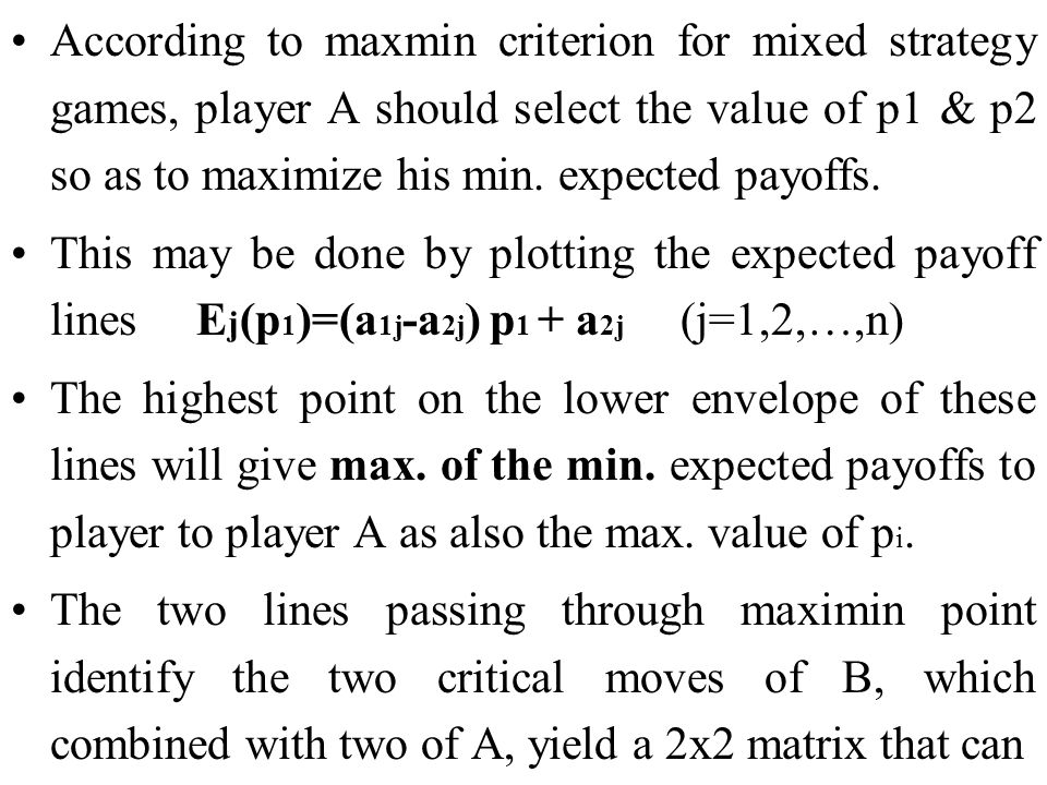 According to maxmin criterion for mixed strategy games, player A should select the value of p1 & p2 so as to maximize his min. expected payoffs.