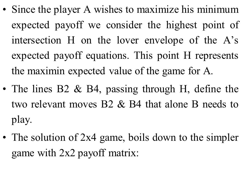 Since the player A wishes to maximize his minimum expected payoff we consider the highest point of intersection H on the lover envelope of the A's expected payoff equations. This point H represents the maximin expected value of the game for A.
