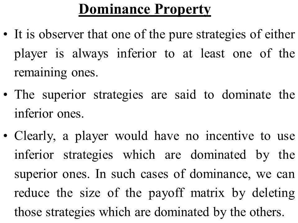 Dominance Property It is observer that one of the pure strategies of either player is always inferior to at least one of the remaining ones.