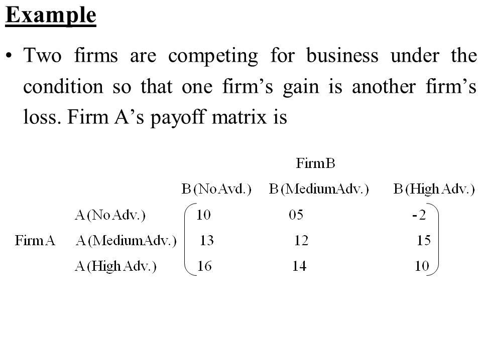 Example Two firms are competing for business under the condition so that one firm's gain is another firm's loss.