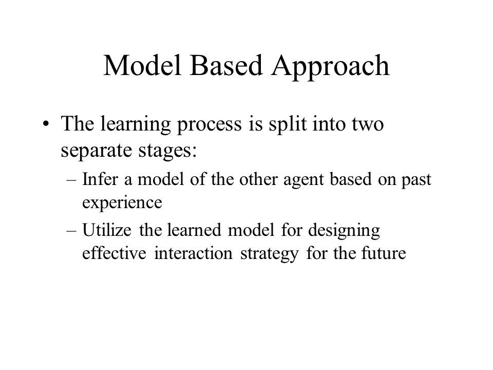 Model Based Approach The learning process is split into two separate stages: Infer a model of the other agent based on past experience.