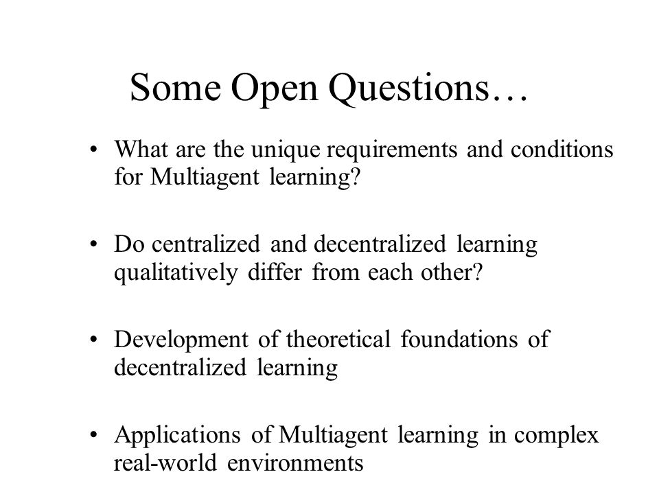 Some Open Questions… What are the unique requirements and conditions for Multiagent learning