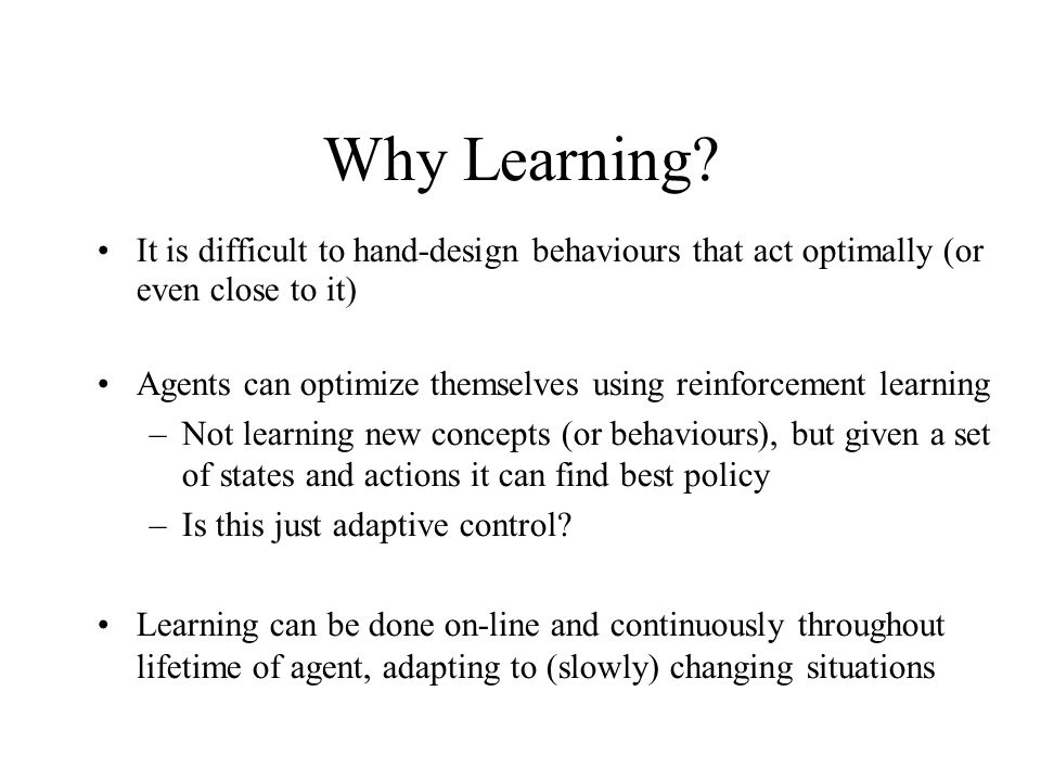 Why Learning It is difficult to hand-design behaviours that act optimally (or even close to it)