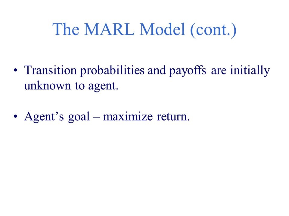 The MARL Model (cont.) Transition probabilities and payoffs are initially unknown to agent.