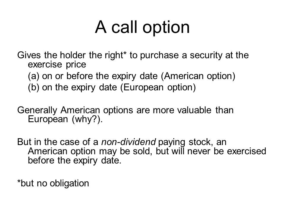 A call option Gives the holder the right* to purchase a security at the exercise price. (a) on or before the expiry date (American option)