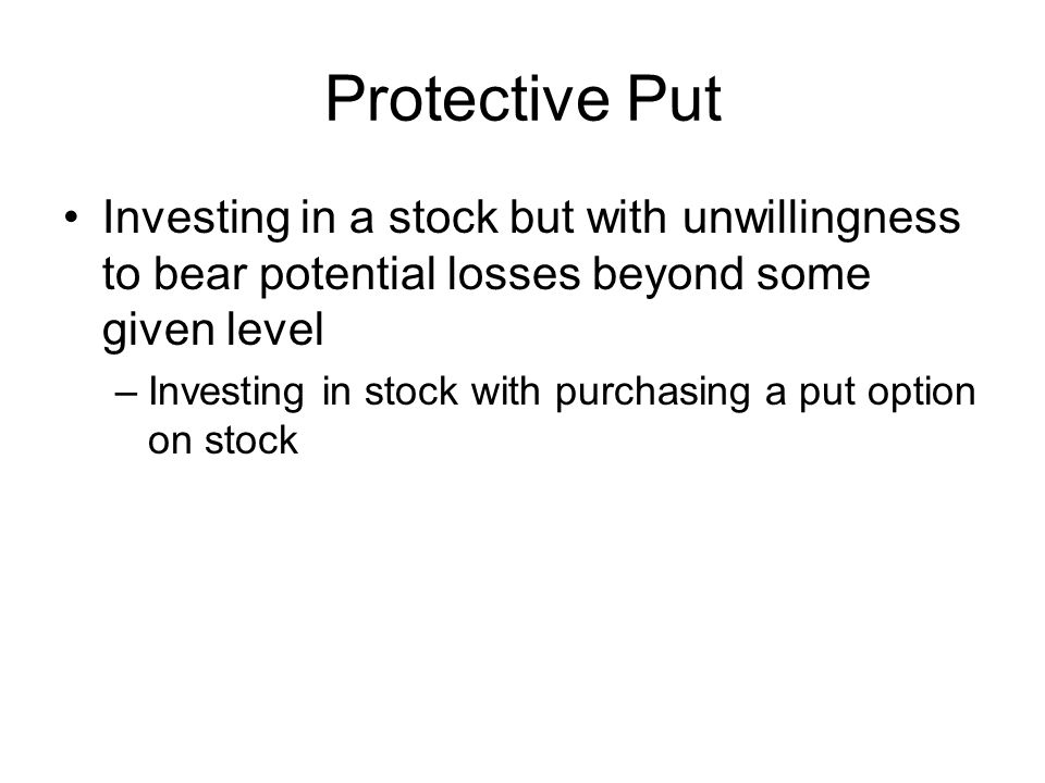 Protective Put Investing in a stock but with unwillingness to bear potential losses beyond some given level.