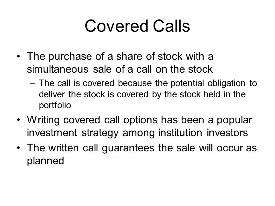 Covered Calls The purchase of a share of stock with a simultaneous sale of a call on the stock.