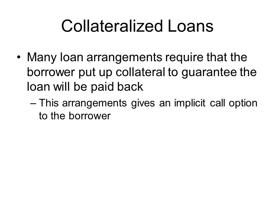 Collateralized Loans Many loan arrangements require that the borrower put up collateral to guarantee the loan will be paid back.