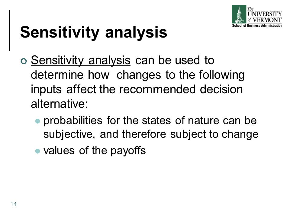 Sensitivity analysis Sensitivity analysis can be used to determine how changes to the following inputs affect the recommended decision alternative: