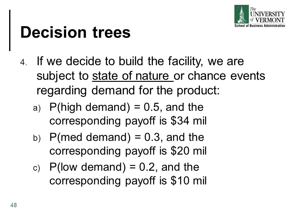 Decision trees If we decide to build the facility, we are subject to state of nature or chance events regarding demand for the product: