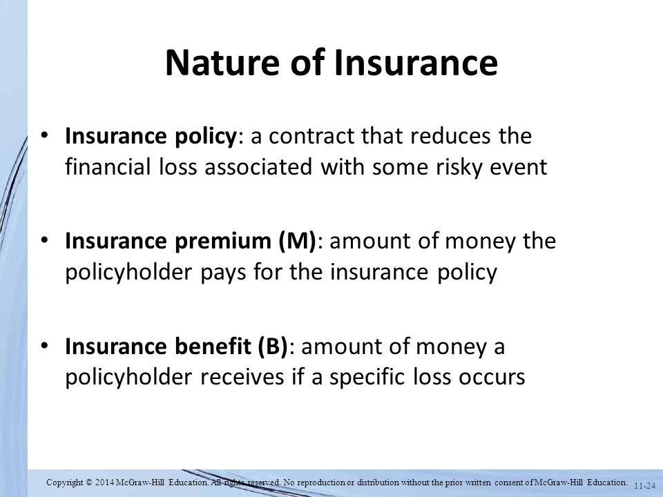 Nature of Insurance Insurance policy: a contract that reduces the financial loss associated with some risky event.