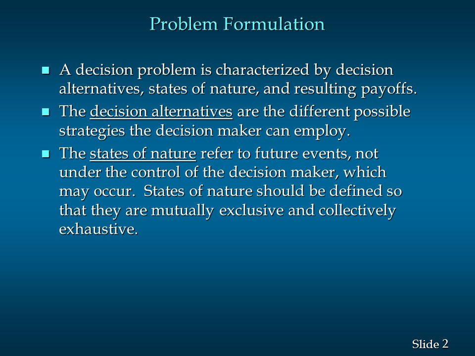 Problem Formulation A decision problem is characterized by decision alternatives, states of nature, and resulting payoffs.