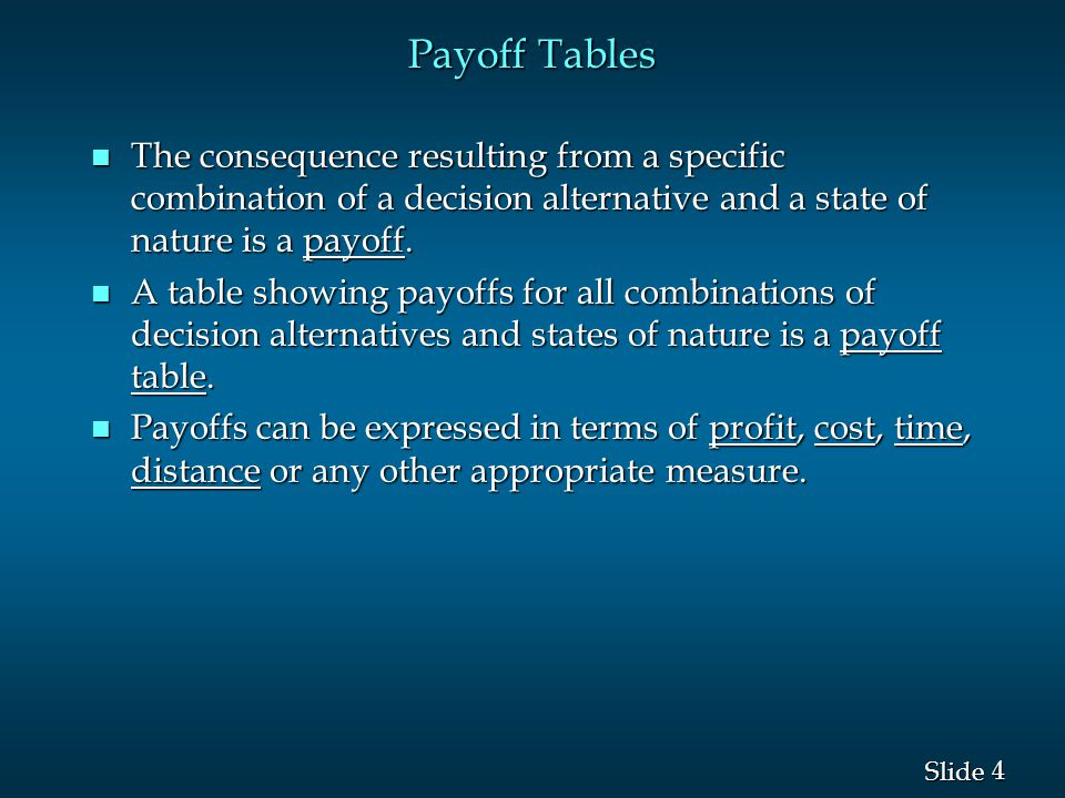 Payoff Tables The consequence resulting from a specific combination of a decision alternative and a state of nature is a payoff.