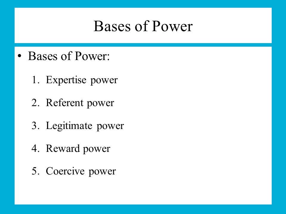 Bases of Power Bases of Power: Expertise power Referent power