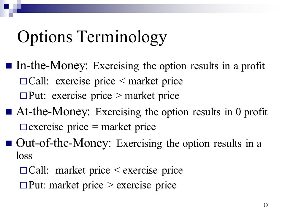 Options Terminology In-the-Money: Exercising the option results in a profit. Call: exercise price < market price.
