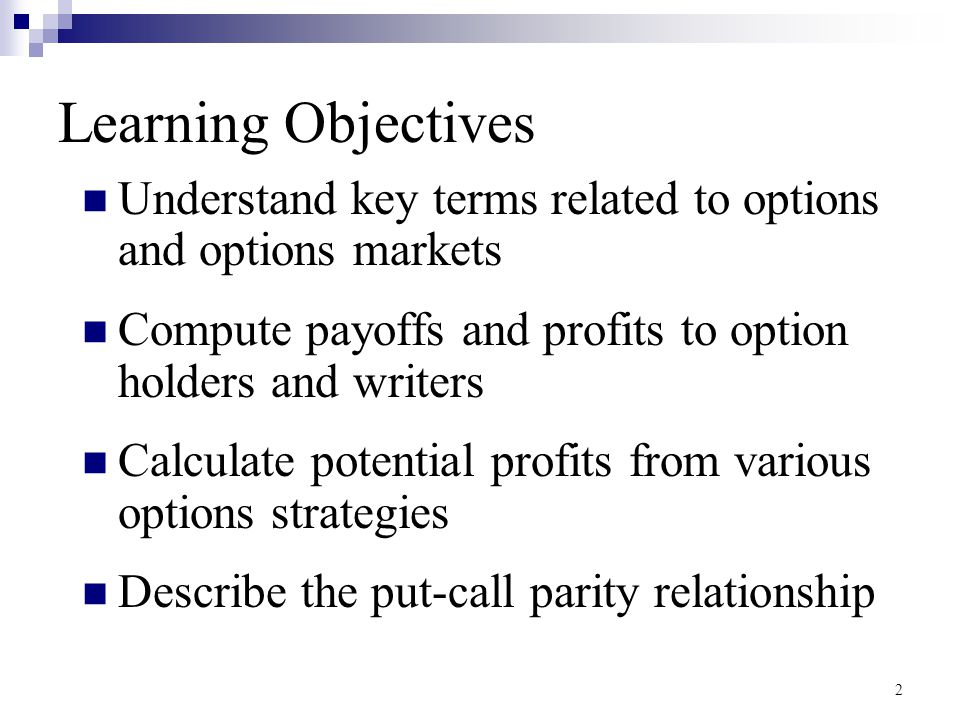 Learning Objectives Understand key terms related to options and options markets. Compute payoffs and profits to option holders and writers.