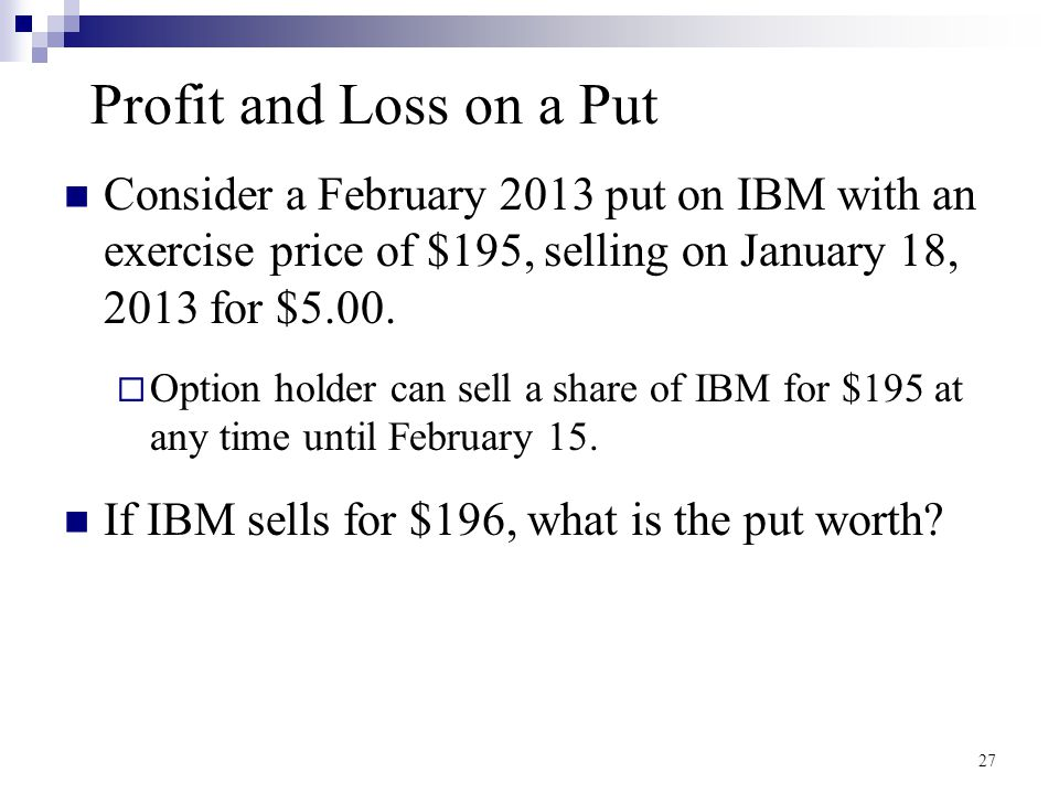 Profit and Loss on a Put Consider a February 2013 put on IBM with an exercise price of $195, selling on January 18, 2013 for $5.00.