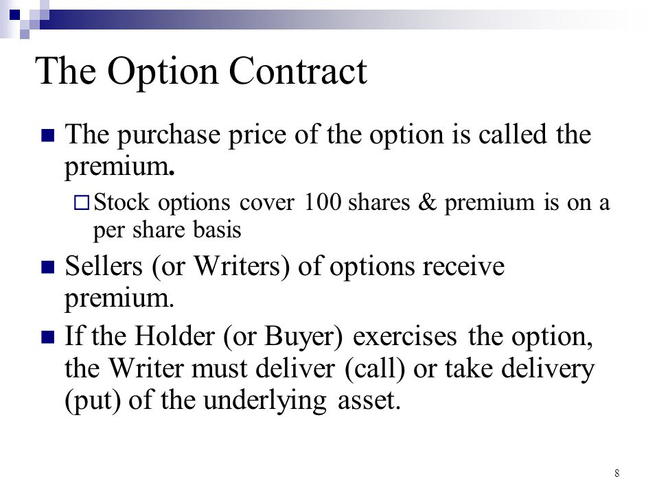 The Option Contract The purchase price of the option is called the premium. Stock options cover 100 shares & premium is on a per share basis.