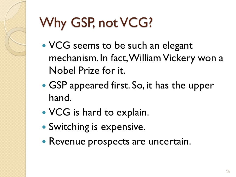 Why GSP, not VCG VCG seems to be such an elegant mechanism. In fact, William Vickery won a Nobel Prize for it.