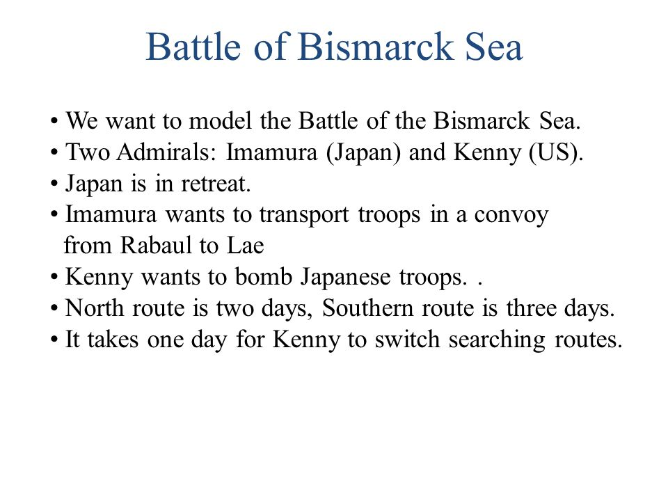 Battle of Bismarck Sea We want to model the Battle of the Bismarck Sea. Two Admirals: Imamura (Japan) and Kenny (US).