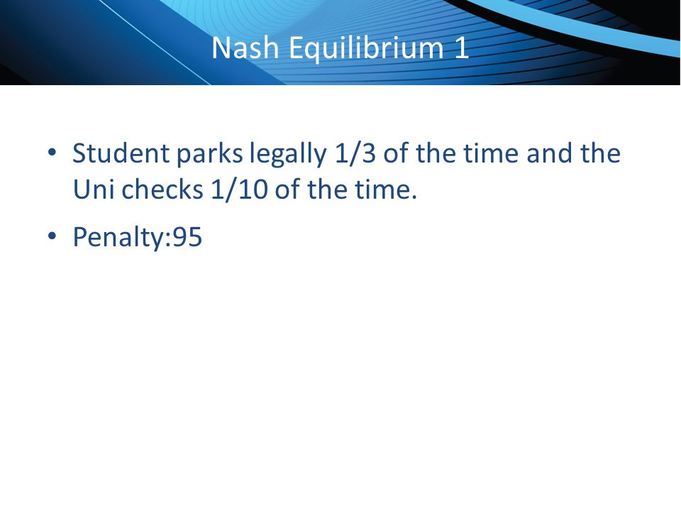 Nash Equilibrium 1 Student parks legally 1/3 of the time and the Uni checks 1/10 of the time.