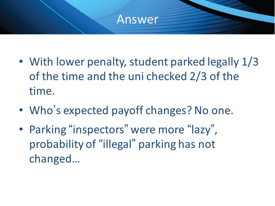 Answer With lower penalty, student parked legally 1/3 of the time and the uni checked 2/3 of the time.