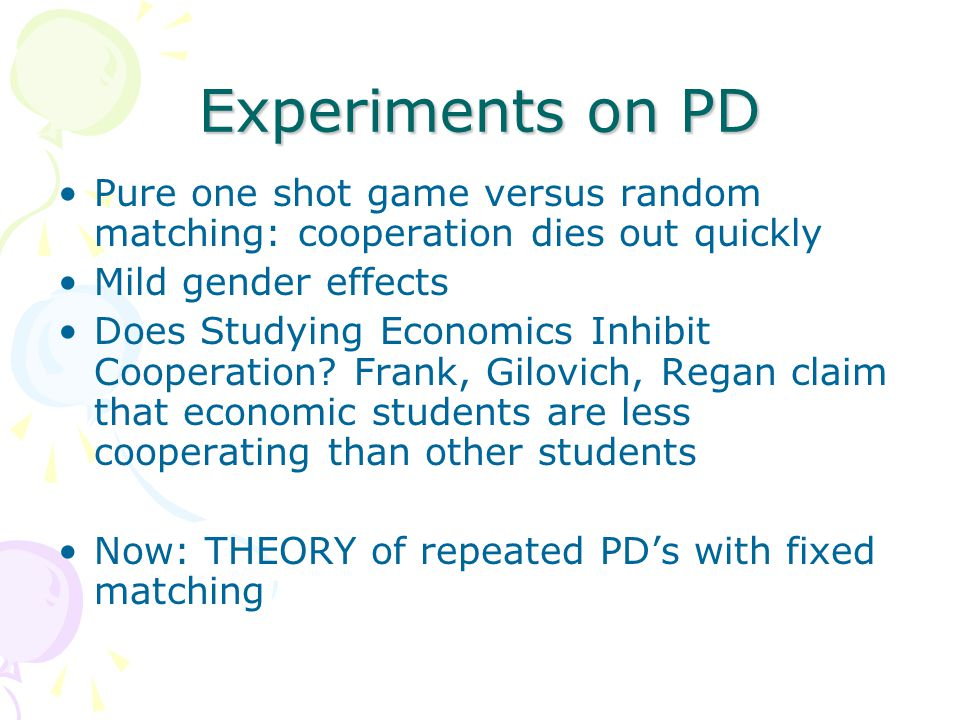 Experiments on PD Pure one shot game versus random matching: cooperation dies out quickly. Mild gender effects.