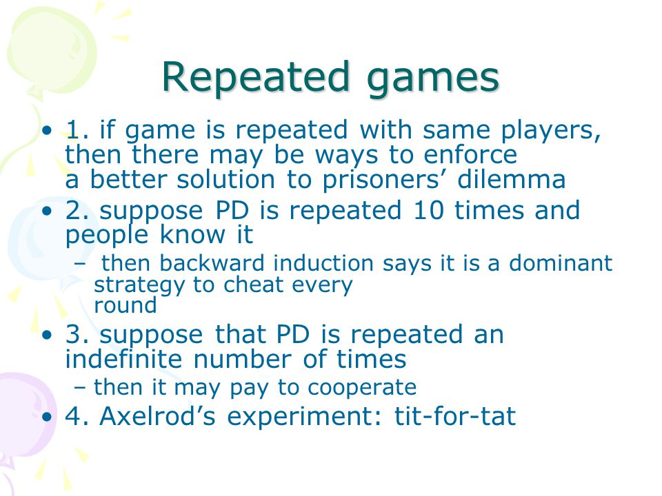 Repeated games 1. if game is repeated with same players, then there may be ways to enforce a better solution to prisoners' dilemma.