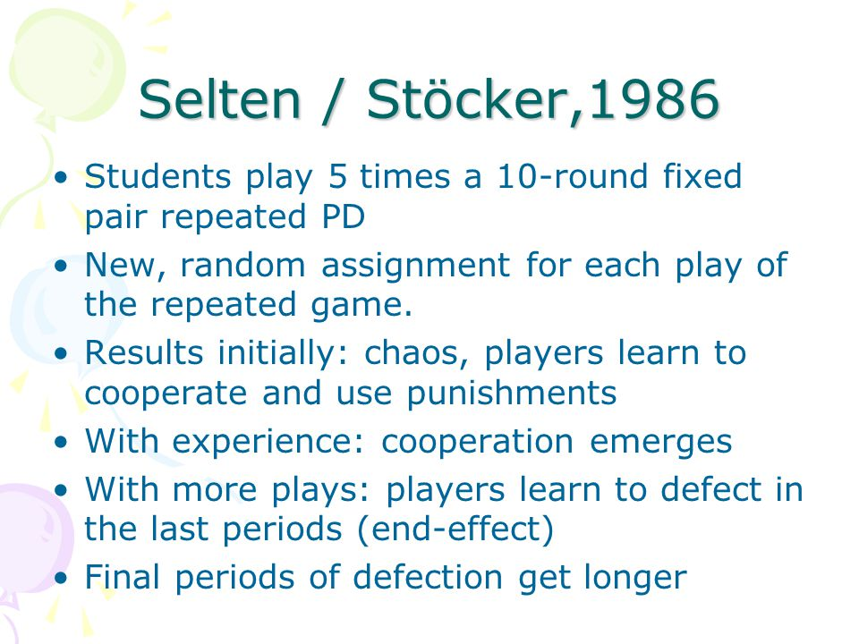 Selten / Stöcker,1986 Students play 5 times a 10-round fixed pair repeated PD. New, random assignment for each play of the repeated game.