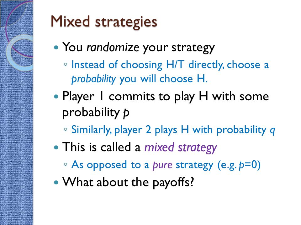 Mixed strategies You randomize your strategy