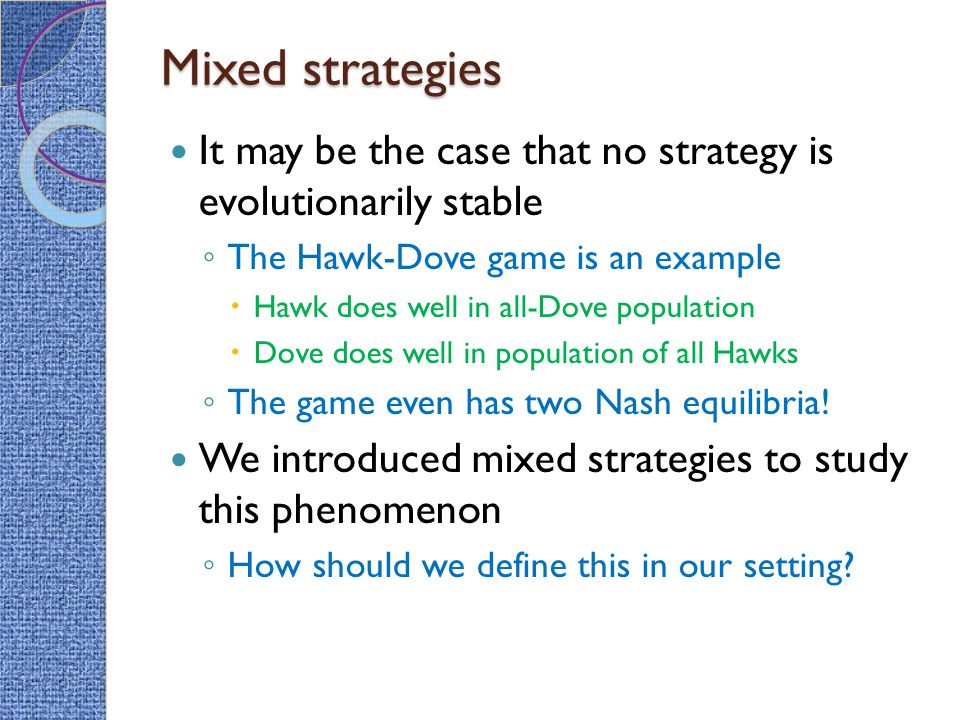 Mixed strategies It may be the case that no strategy is evolutionarily stable. The Hawk-Dove game is an example.