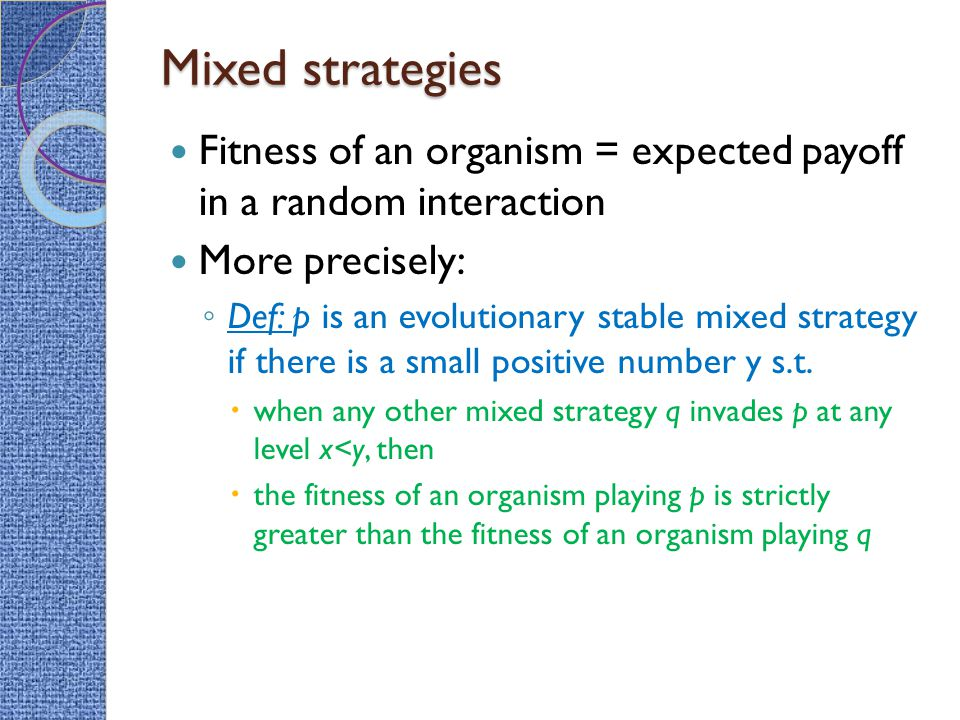 Mixed strategies Fitness of an organism = expected payoff in a random interaction. More precisely: