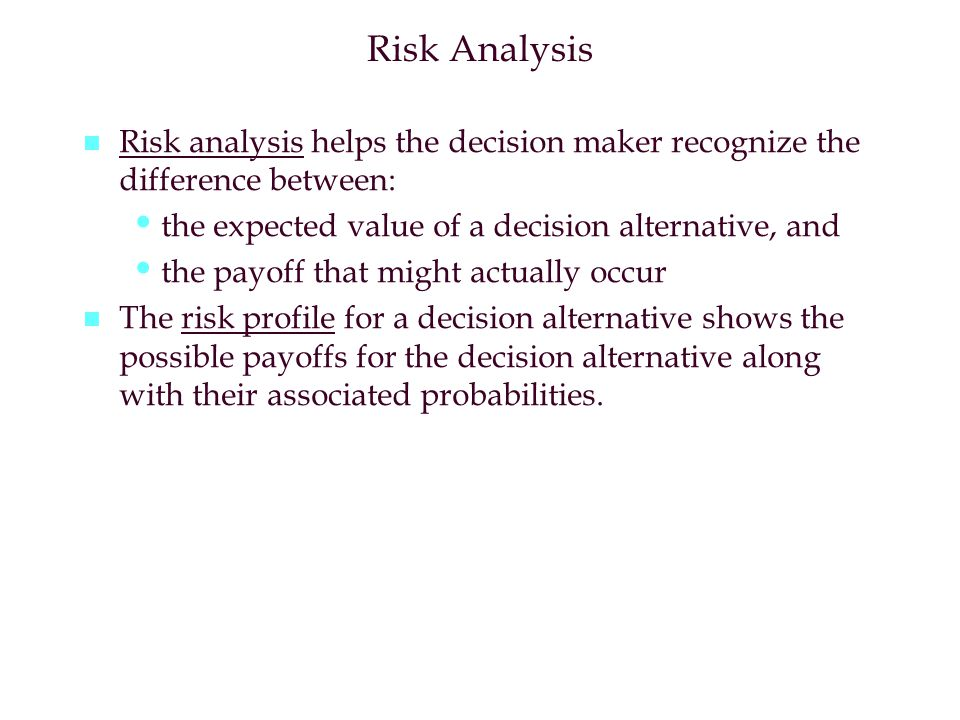 Risk Analysis Risk analysis helps the decision maker recognize the difference between: the expected value of a decision alternative, and.