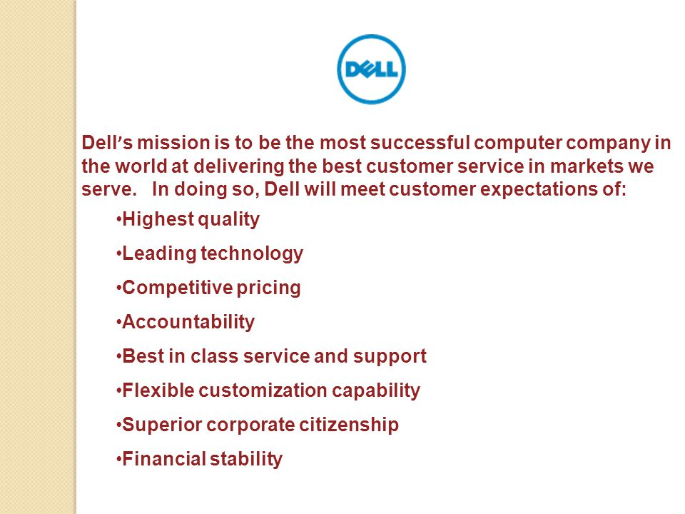 Dell's mission is to be the most successful computer company in the world at delivering the best customer service in markets we serve. In doing so, Dell will meet customer expectations of: