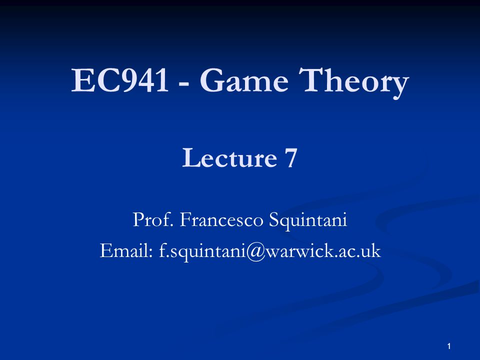 EC941 - Game Theory Lecture 7 Prof. Francesco Squintani