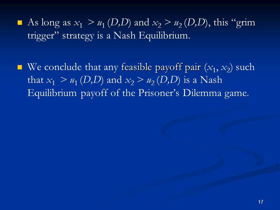 As long as x1 > u1 (D,D) and x2 > u2 (D,D), this grim trigger strategy is a Nash Equilibrium.