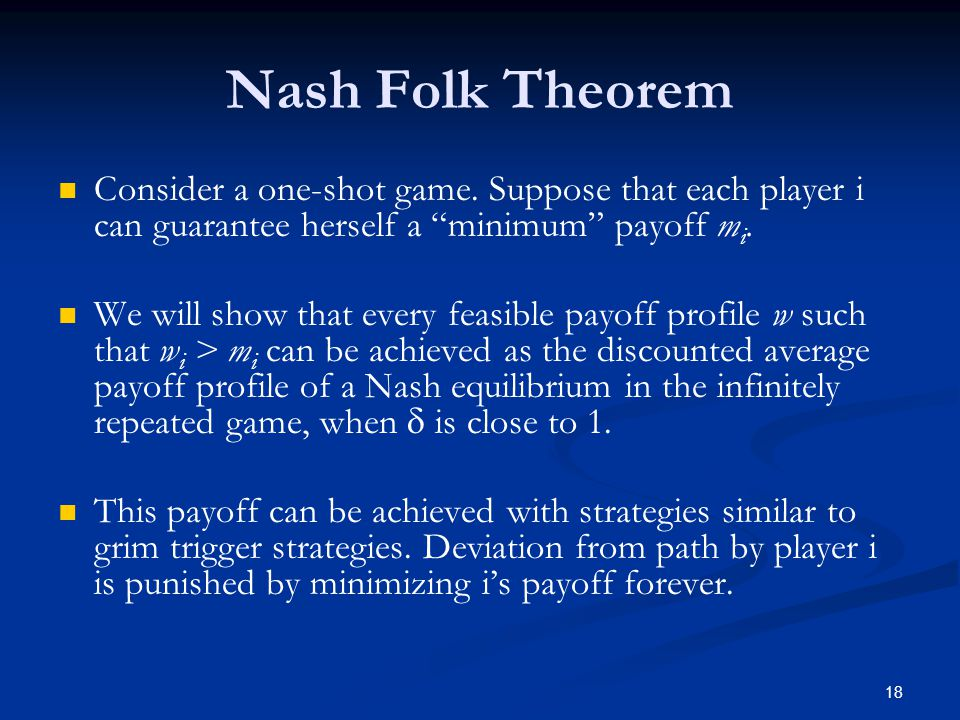 Nash Folk Theorem Consider a one-shot game. Suppose that each player i can guarantee herself a minimum payoff mi.