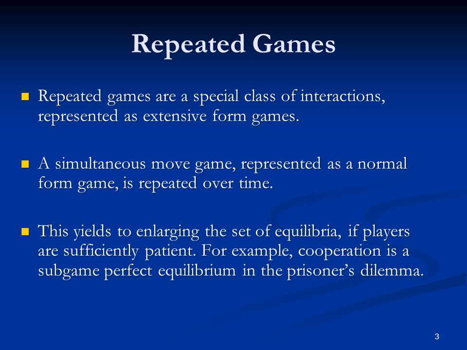 Repeated Games Repeated games are a special class of interactions, represented as extensive form games.