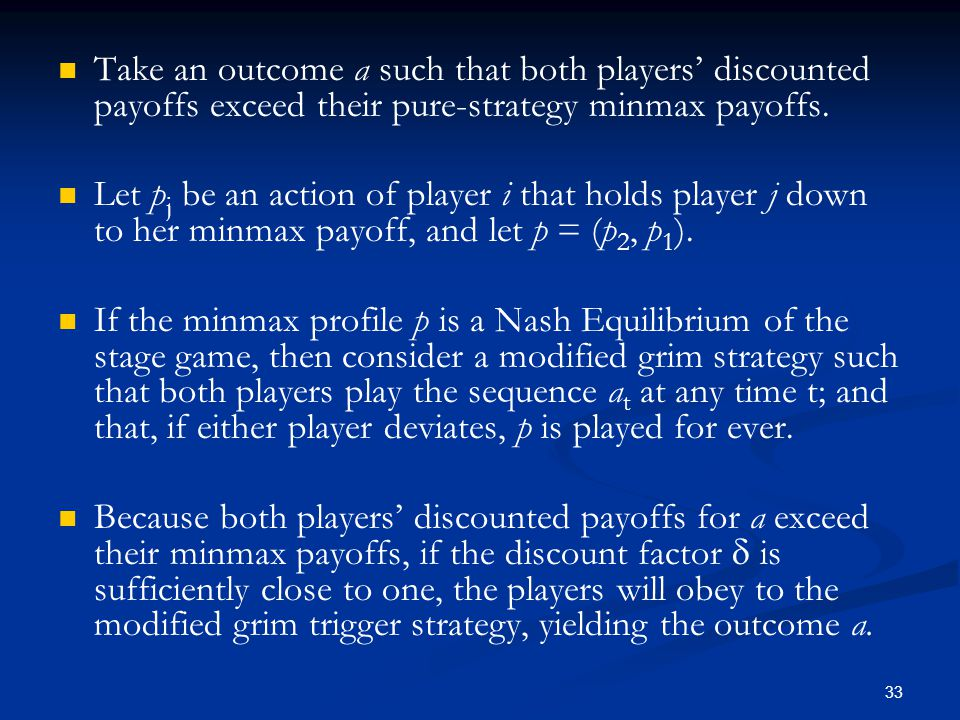 Take an outcome a such that both players' discounted payoffs exceed their pure-strategy minmax payoffs.