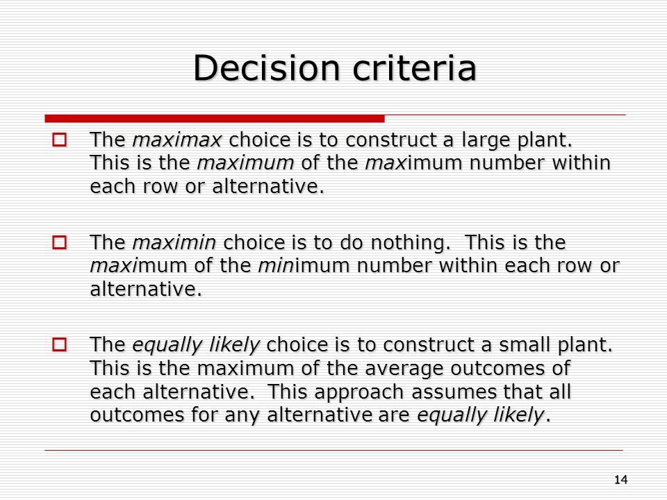 Decision criteria The maximax choice is to construct a large plant. This is the maximum of the maximum number within each row or alternative.