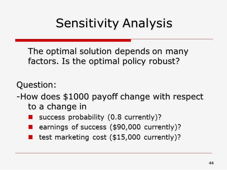 Sensitivity Analysis The optimal solution depends on many factors. Is the optimal policy robust Question: