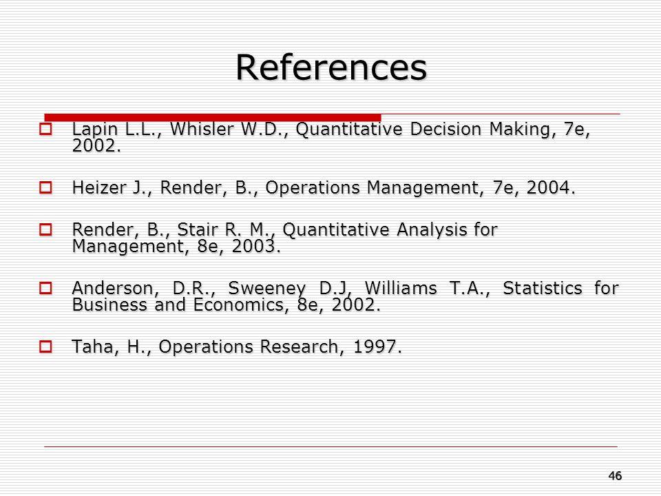 References Lapin L.L., Whisler W.D., Quantitative Decision Making, 7e, 2002. Heizer J., Render, B., Operations Management, 7e, 2004.