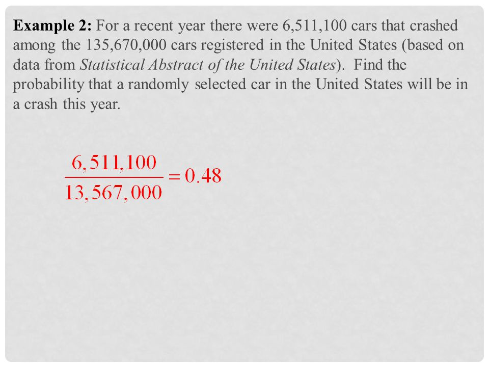 Example 2: For a recent year there were 6,511,100 cars that crashed among the 135,670,000 cars registered in the United States (based on data from Statistical Abstract of the United States).